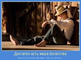 Богат тот, кто считает себя таким с тем, что у него есть.
