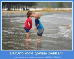 - не испортить в детях врождённое состояние ЛЮБВИ и ГАРМОНИИ