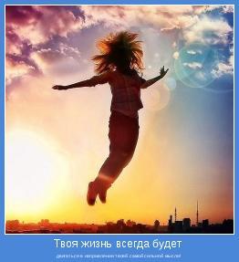 двигаться в направлении твоей самой сильной мысли!