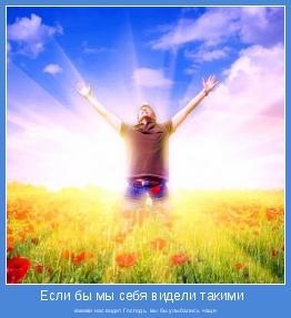 какими нас видит Господь, мы бы улыбались чаще