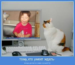всегда достается самое лучшее!!!)))