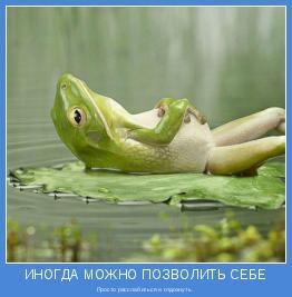 Просто расслабиться и отдохнуть.