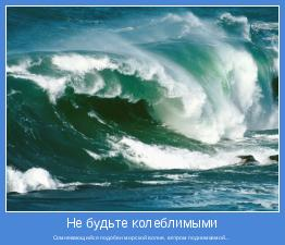 Сомневающийся подобен морской волне, ветром поднимаемой...