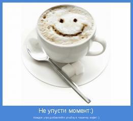 Каждое утро добавляйте улыбку в чашечку кофе! :)
