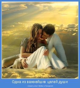 - познать опыт Любви и Прощения