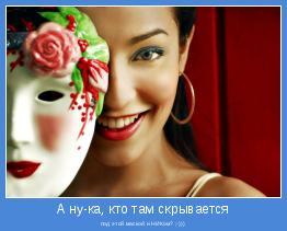 под этой маской и НИКом? ;-)))