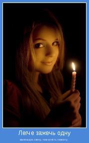 маленькую свечу, чем клясть темноту.