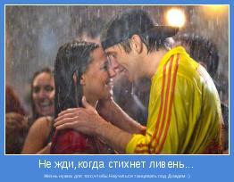 Жизнь нужна для того,чтобы Научиться танцевать под Дождем :)