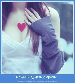 что угодно, но учись поступать положа руку на сердце.