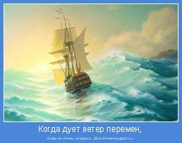 ставь не стены, а паруса . (Восточная мудрость.)