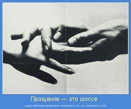 с двусторонним движением, прощая кого-то - мы прощаем и себя
