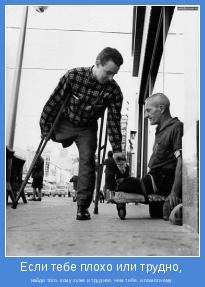 найди того, кому хуже и труднее, чем тебе, и помоги ему.