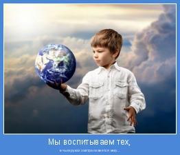 в чьих руках завтра окажется мир...