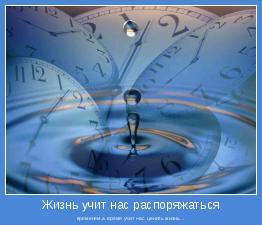 временем,а время учит нас ценить жизнь...