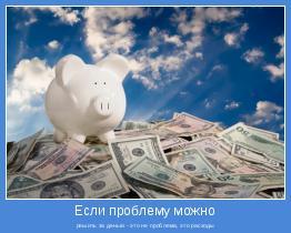решить за деньги - это не проблема, это расходы