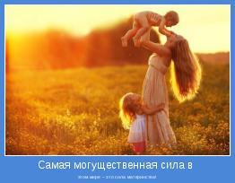 этом мире – это сила материнства!