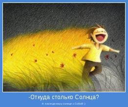 -А я,всегда ношу солнце с Собой! :)