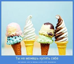 настроение, зато ты можешь купить себе  мороженое