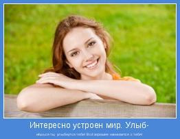 нёшься ты, улыбнутся тебе! Всё хорошее начинается с тебя!