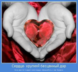 Если вам кто-то дарит свое сердце, обращайтесь с ним бережно