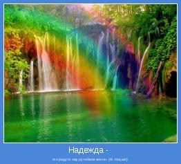 это радуга над ручейком жизни. (Ф. Ницше)