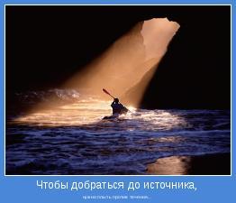 нужно плыть против течения...