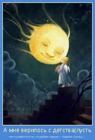 кто-то смеётся) в то, что доброе сердце — подобно Солнцу...
