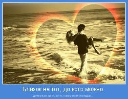 дотянуться рукой, а тот, к кому тянется сердце...