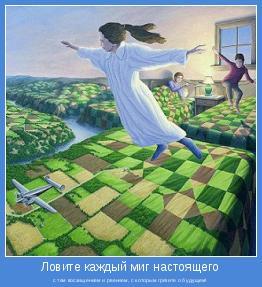 с тем восхищением и рвением, с которым грезите о будущем!
