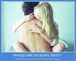 """обнять кого-то и услышать всего 3 слова: """"Все будет хорошо"""""""
