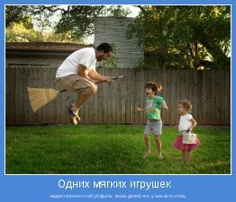 недостаточно,чтоб убедить твоих детей,что у них есть отец