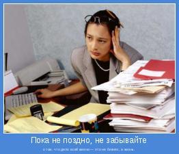 о том, что дело всей жизни — это не бизнес, а жизнь.
