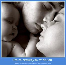 бывают неприятности...Неправда,от любви бывают дети!