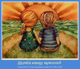 и женщиной-это когда один дружит,а другой в тайне любит