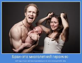 кий труд отца и матери,поднимающих на ноги своих детей.Б.Шоу