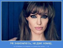 не соглашаюсь на свидания, но уважаю ваш выбор...! :-)))