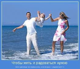 всего две вещи: во-первых жить, а во-вторых — радоваться! =)