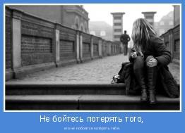 кто не побоялся потерять тебя.