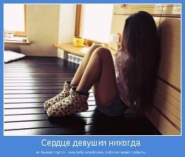 не бывает пусто - она либо влюблена, либо не может забыть...