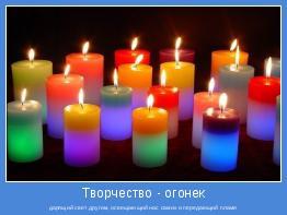 дарящий свет другим, освещающий нас самих и передающий пламя