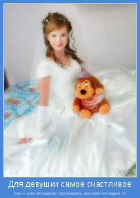 утро — день её свадьбы. Проснувшись, она знает что надеть =)