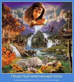 энергии природы,прими его в себя и до краев наполни им душу