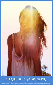 благодаря тебе,чувствуешь себя солнышком,раздающим лучики