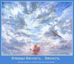 вспомни откуда ты, вспомни свою высшую свободу...