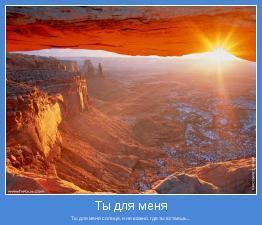 Ты для меня солнце, и не важно, где ты встаешь...