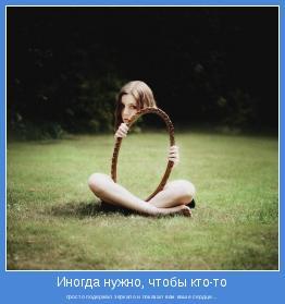 просто подержал зеркало и показал вам ваше сердце...