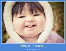 где тебе повезет... )))