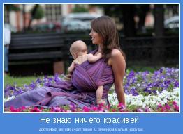 Достойной матери счастливой  С ребенком малым на руках.