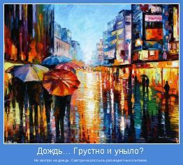 Не смотри на дождь. Смотри на россыпь разноцветных зонтиков.
