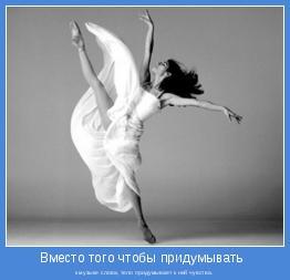 к музыке слова, тело придумывает к ней чувства.